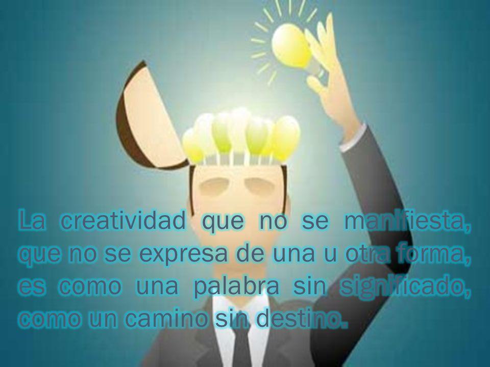 La creatividad que no se manifiesta, que no se expresa de una u otra forma, es como una palabra sin significado, como un camino sin destino.