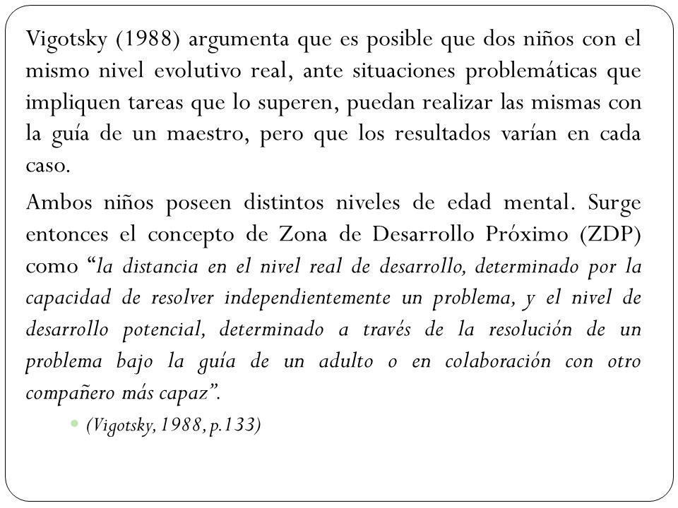 Vigotsky (1988) argumenta que es posible que dos niños con el mismo nivel evolutivo real, ante situaciones problemáticas que impliquen tareas que lo superen, puedan realizar las mismas con la guía de un maestro, pero que los resultados varían en cada caso.