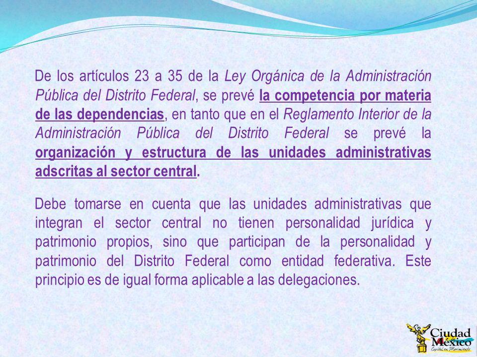 De los artículos 23 a 35 de la Ley Orgánica de la Administración Pública del Distrito Federal, se prevé la competencia por materia de las dependencias, en tanto que en el Reglamento Interior de la Administración Pública del Distrito Federal se prevé la organización y estructura de las unidades administrativas adscritas al sector central.