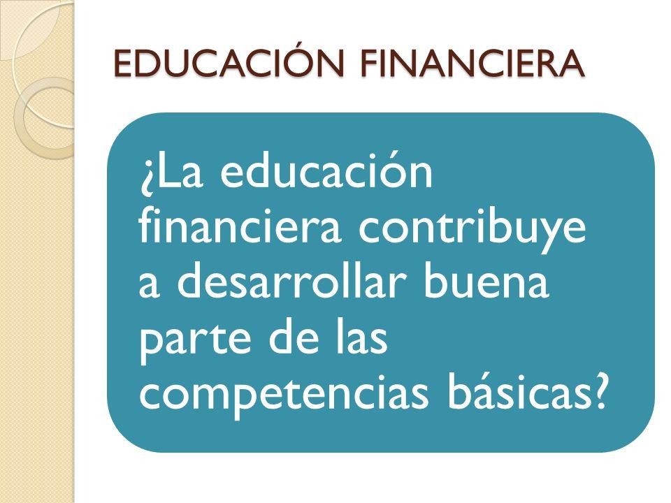 EDUCACIÓN FINANCIERA ¿La educación financiera contribuye a desarrollar buena parte de las competencias básicas