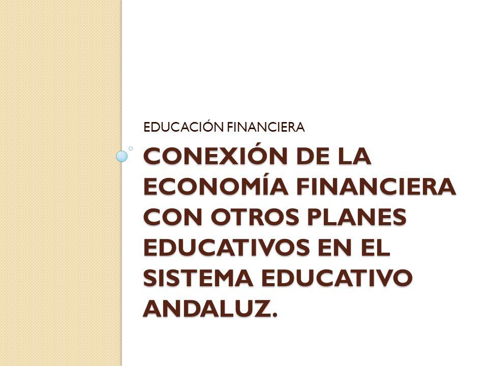 EDUCACIÓN FINANCIERA CONEXIÓN DE LA ECONOMÍA FINANCIERA CON OTROS PLANES EDUCATIVOS EN EL SISTEMA EDUCATIVO ANDALUZ.