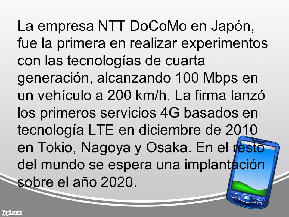 La empresa NTT DoCoMo en Japón, fue la primera en realizar experimentos con las tecnologías de cuarta generación, alcanzando 100 Mbps en un vehículo a 200 km/h.
