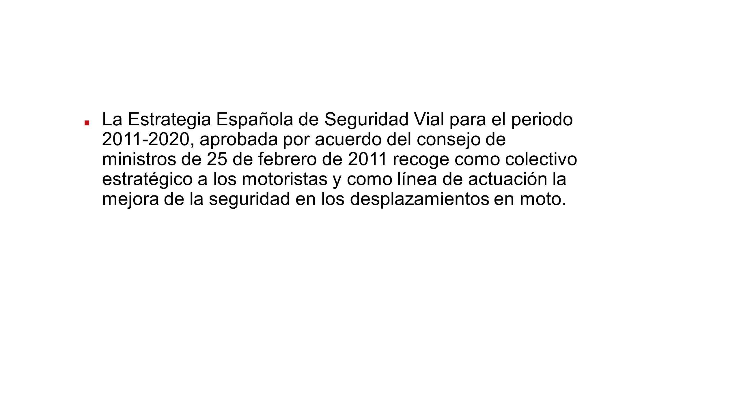 La Estrategia Española de Seguridad Vial para el periodo 2011-2020, aprobada por acuerdo del consejo de ministros de 25 de febrero de 2011 recoge como colectivo estratégico a los motoristas y como línea de actuación la mejora de la seguridad en los desplazamientos en moto.