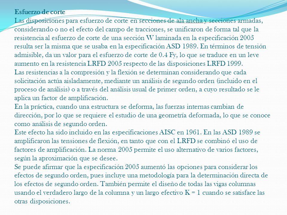 Esfuerzo de corte Las disposiciones para esfuerzo de corte en secciones de ala ancha y secciones armadas, considerando o no el efecto del campo de tracciones, se unificaron de forma tal que la resistencia al esfuerzo de corte de una sección W laminada en la especificación 2005 resulta ser la misma que se usaba en la especificación ASD 1989.