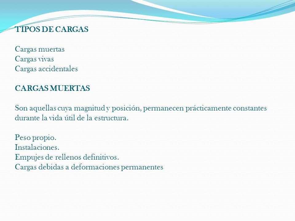 TIPOS DE CARGAS Cargas muertas Cargas vivas Cargas accidentales CARGAS MUERTAS Son aquellas cuya magnitud y posición, permanecen prácticamente constantes durante la vida útil de la estructura.