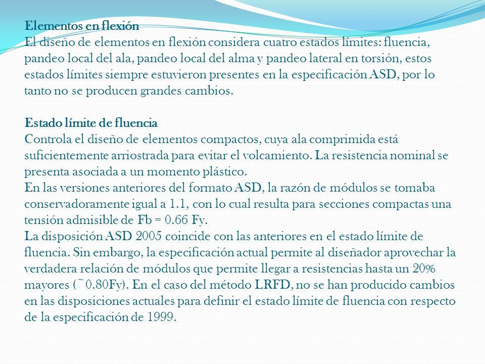 Elementos en flexión El diseño de elementos en flexión considera cuatro estados límites: fluencia, pandeo local del ala, pandeo local del alma y pandeo lateral en torsión, estos estados límites siempre estuvieron presentes en la especificación ASD, por lo tanto no se producen grandes cambios.