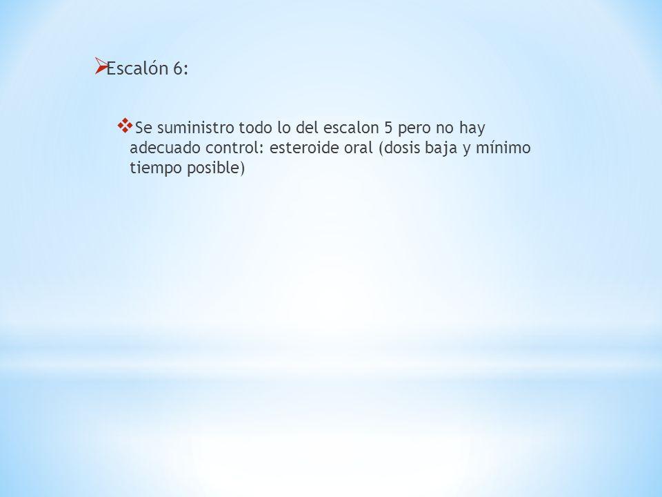 Escalón 6: Se suministro todo lo del escalon 5 pero no hay adecuado control: esteroide oral (dosis baja y mínimo tiempo posible)