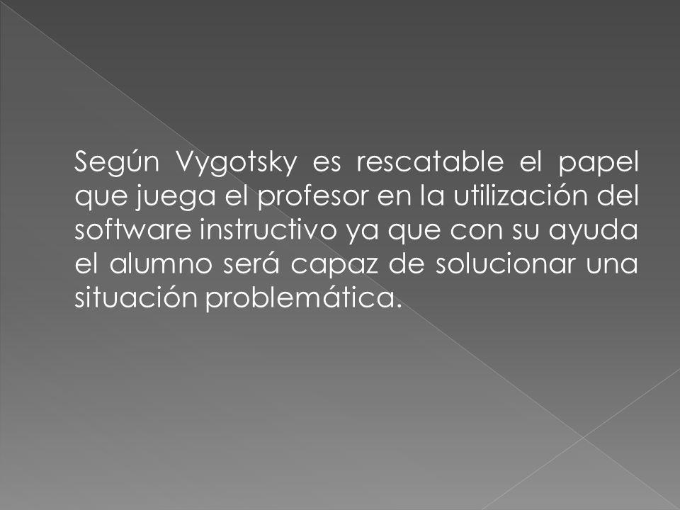 Según Vygotsky es rescatable el papel que juega el profesor en la utilización del software instructivo ya que con su ayuda el alumno será capaz de solucionar una situación problemática.