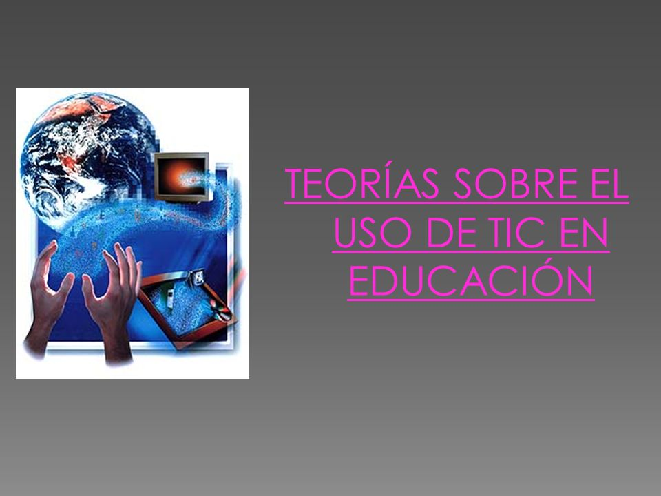 TEORÍAS SOBRE EL USO DE TIC EN EDUCACIÓN