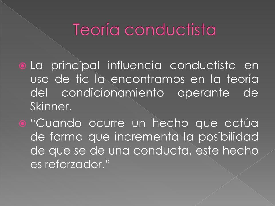 Teoría conductista La principal influencia conductista en uso de tic la encontramos en la teoría del condicionamiento operante de Skinner.