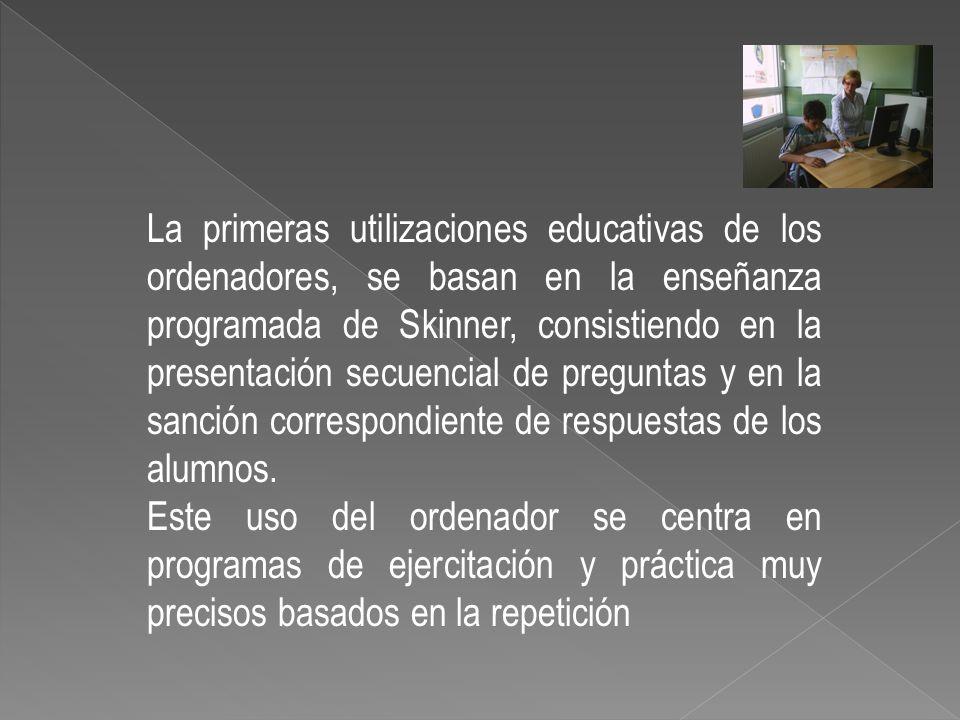 La primeras utilizaciones educativas de los ordenadores, se basan en la enseñanza programada de Skinner, consistiendo en la presentación secuencial de preguntas y en la sanción correspondiente de respuestas de los alumnos.
