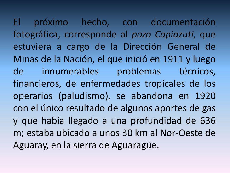 El próximo hecho, con documentación fotográfica, corresponde al pozo Capiazuti, que estuviera a cargo de la Dirección General de Minas de la Nación, el que inició en 1911 y luego de innumerables problemas técnicos, financieros, de enfermedades tropicales de los operarios (paludismo), se abandona en 1920 con el único resultado de algunos aportes de gas y que había llegado a una profundidad de 636 m; estaba ubicado a unos 30 km al Nor-Oeste de Aguaray, en la sierra de Aguaragüe.