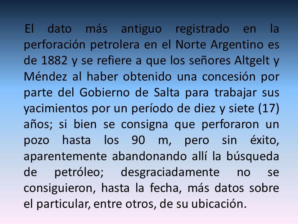 El dato más antiguo registrado en la perforación petrolera en el Norte Argentino es de 1882 y se refiere a que los señores Altgelt y Méndez al haber obtenido una concesión por parte del Gobierno de Salta para trabajar sus yacimientos por un período de diez y siete (17) años; si bien se consigna que perforaron un pozo hasta los 90 m, pero sin éxito, aparentemente abandonando allí la búsqueda de petróleo; desgraciadamente no se consiguieron, hasta la fecha, más datos sobre el particular, entre otros, de su ubicación.