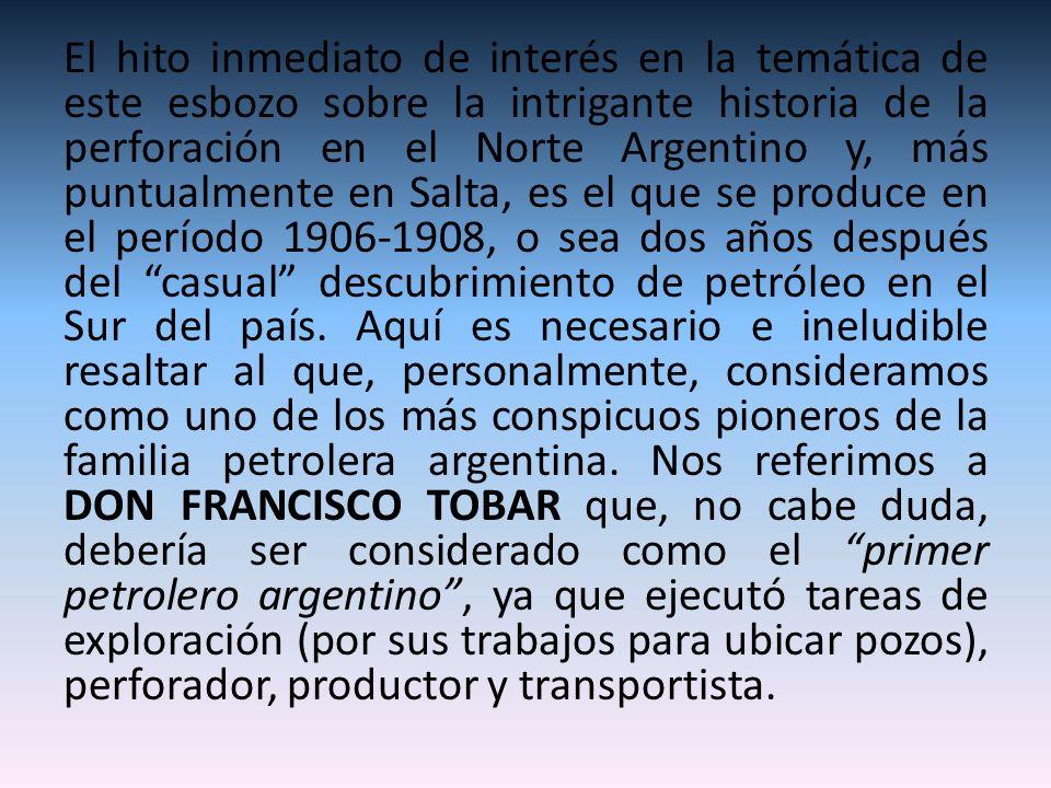 El hito inmediato de interés en la temática de este esbozo sobre la intrigante historia de la perforación en el Norte Argentino y, más puntualmente en Salta, es el que se produce en el período 1906-1908, o sea dos años después del casual descubrimiento de petróleo en el Sur del país.