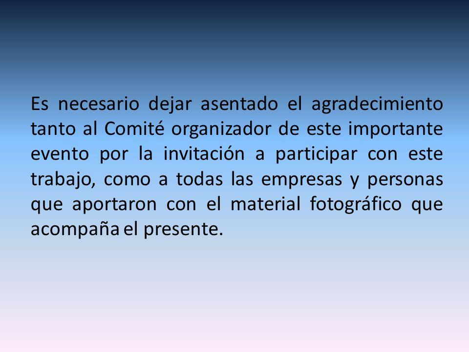 Es necesario dejar asentado el agradecimiento tanto al Comité organizador de este importante evento por la invitación a participar con este trabajo, como a todas las empresas y personas que aportaron con el material fotográfico que acompaña el presente.