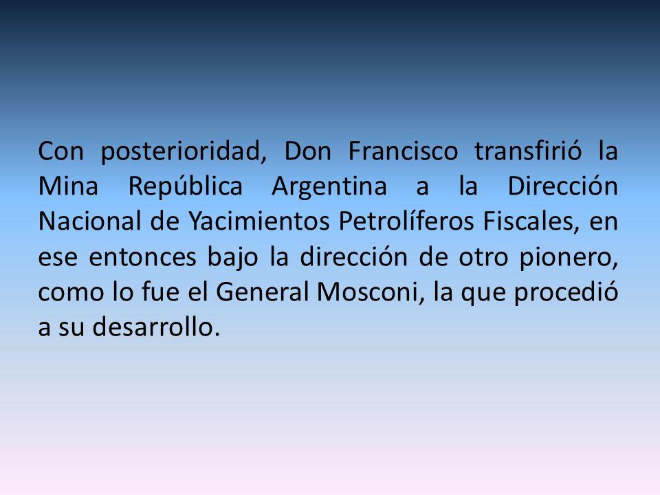 Con posterioridad, Don Francisco transfirió la Mina República Argentina a la Dirección Nacional de Yacimientos Petrolíferos Fiscales, en ese entonces bajo la dirección de otro pionero, como lo fue el General Mosconi, la que procedió a su desarrollo.