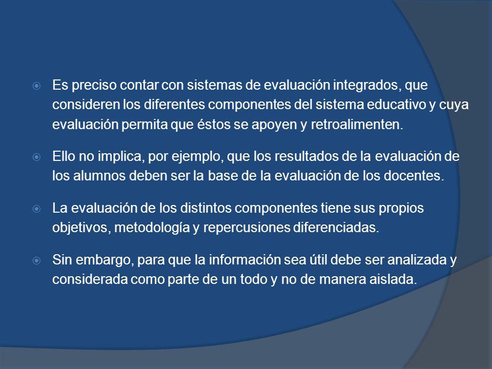 Es preciso contar con sistemas de evaluación integrados, que consideren los diferentes componentes del sistema educativo y cuya evaluación permita que éstos se apoyen y retroalimenten.
