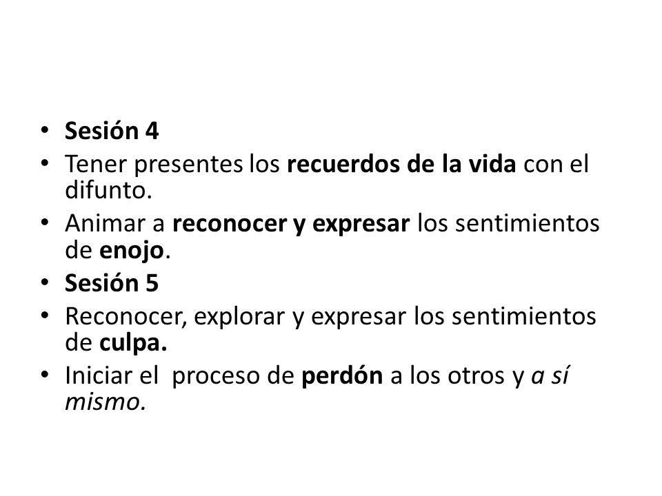 Sesión 4 Tener presentes los recuerdos de la vida con el difunto. Animar a reconocer y expresar los sentimientos de enojo.