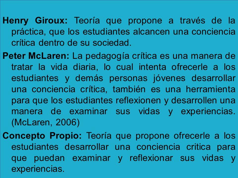 Henry Giroux: Teoría que propone a través de la práctica, que los estudiantes alcancen una conciencia crítica dentro de su sociedad.