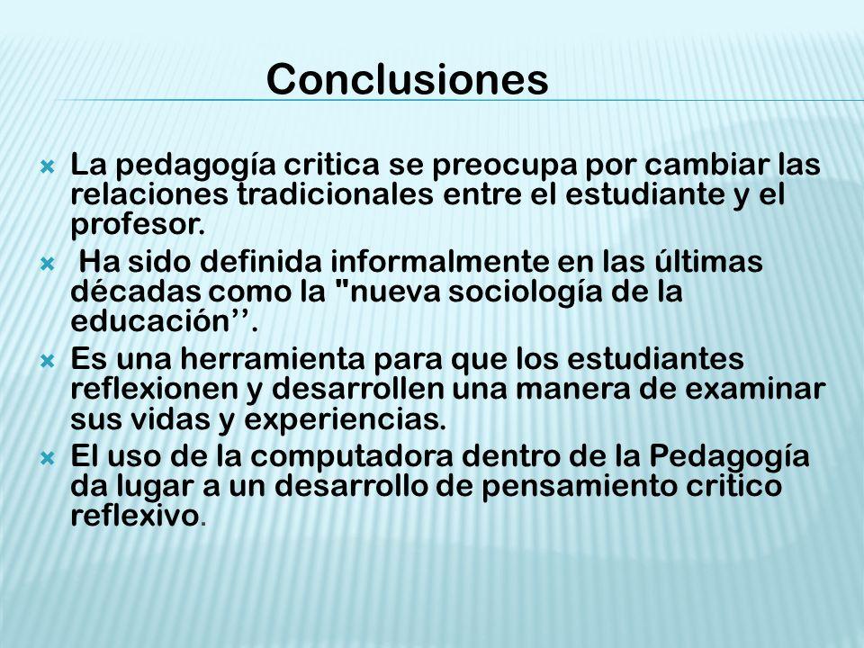 Conclusiones La pedagogía critica se preocupa por cambiar las relaciones tradicionales entre el estudiante y el profesor.