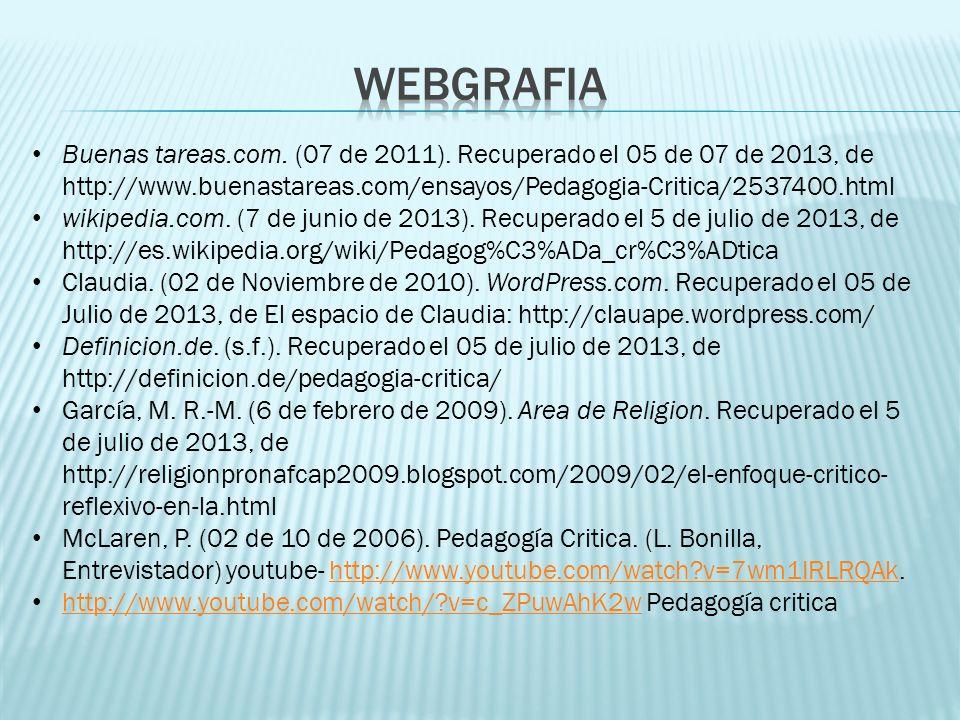 WEBGRAFIA Buenas tareas.com. (07 de 2011). Recuperado el 05 de 07 de 2013, de http://www.buenastareas.com/ensayos/Pedagogia-Critica/2537400.html.