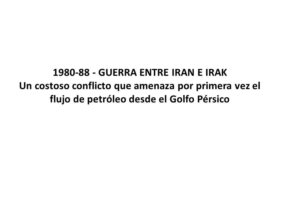 1980-88 - GUERRA ENTRE IRAN E IRAK Un costoso conflicto que amenaza por primera vez el flujo de petróleo desde el Golfo Pérsico