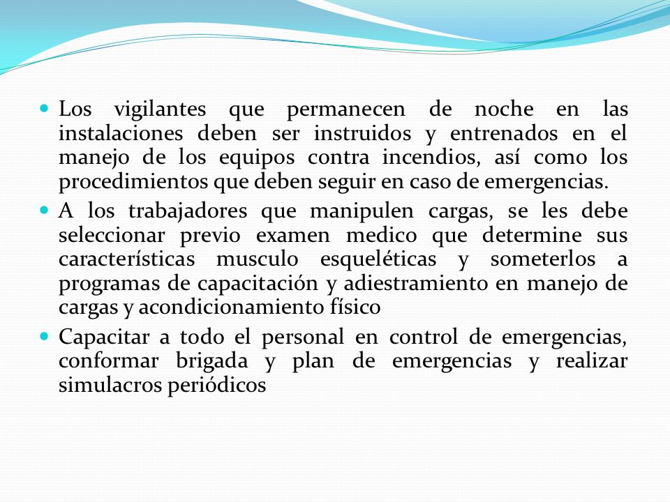 Los vigilantes que permanecen de noche en las instalaciones deben ser instruidos y entrenados en el manejo de los equipos contra incendios, así como los procedimientos que deben seguir en caso de emergencias.