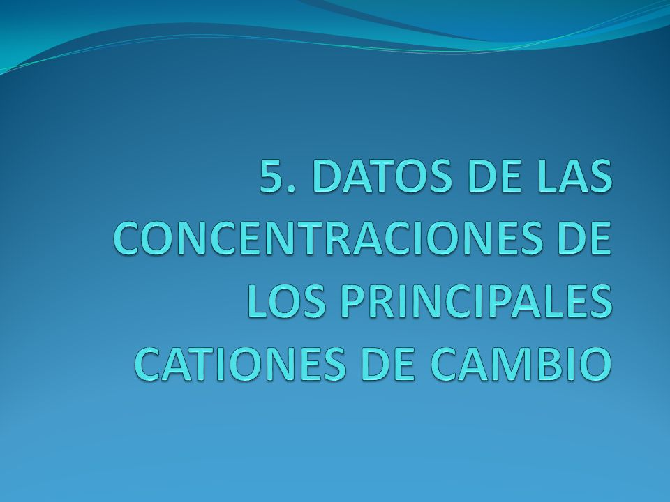 5. DATOS DE LAS CONCENTRACIONES DE LOS PRINCIPALES CATIONES DE CAMBIO