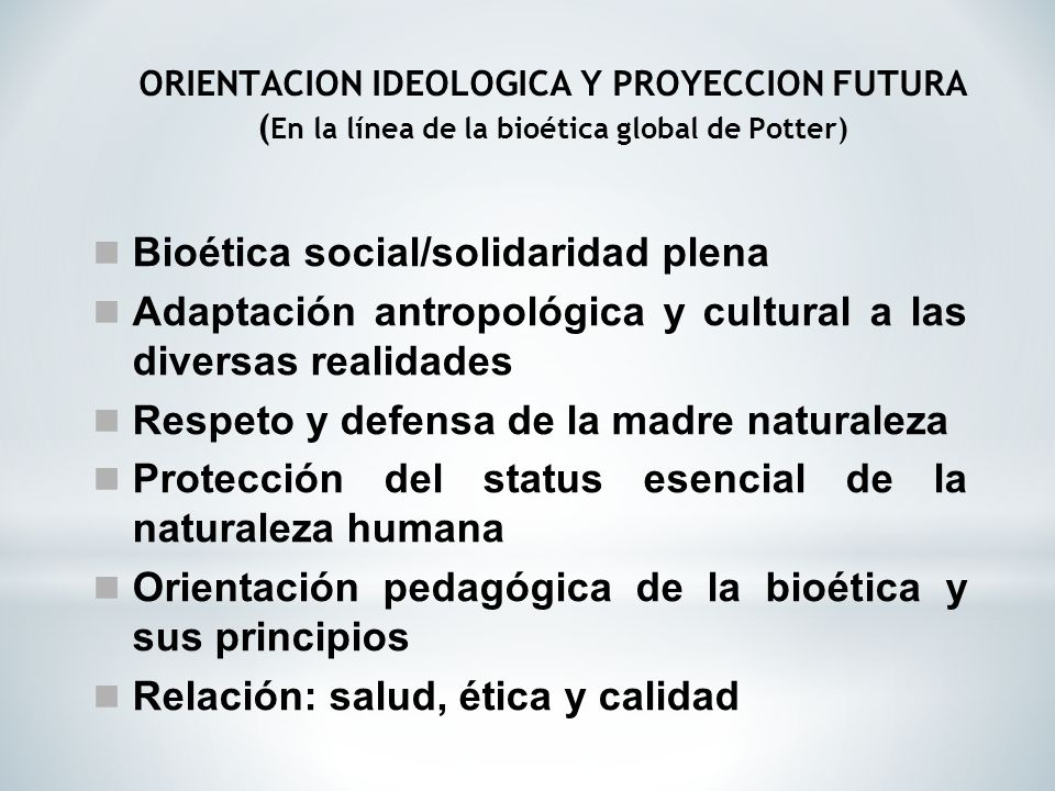 ORIENTACION IDEOLOGICA Y PROYECCION FUTURA (En la línea de la bioética global de Potter)