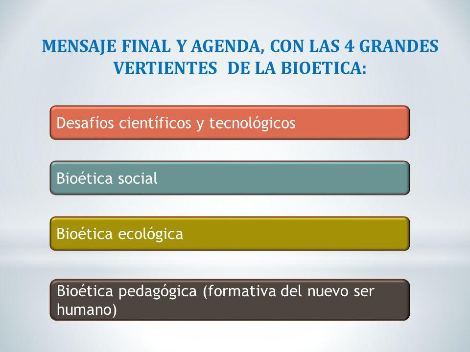 MENSAJE FINAL Y AGENDA, CON LAS 4 GRANDES VERTIENTES DE LA BIOETICA: