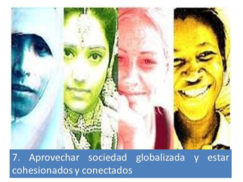 7. Aprovechar sociedad globalizada y estar cohesionados y conectados