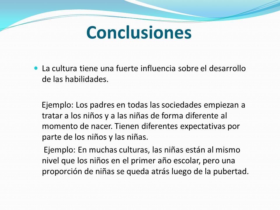 Conclusiones La cultura tiene una fuerte influencia sobre el desarrollo de las habilidades.