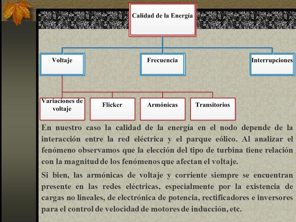 En nuestro caso la calidad de la energía en el nodo depende de la interacción entre la red eléctrica y el parque eólico. Al analizar el fenómeno observamos que la elección del tipo de turbina tiene relación con la magnitud de los fenómenos que afectan el voltaje.