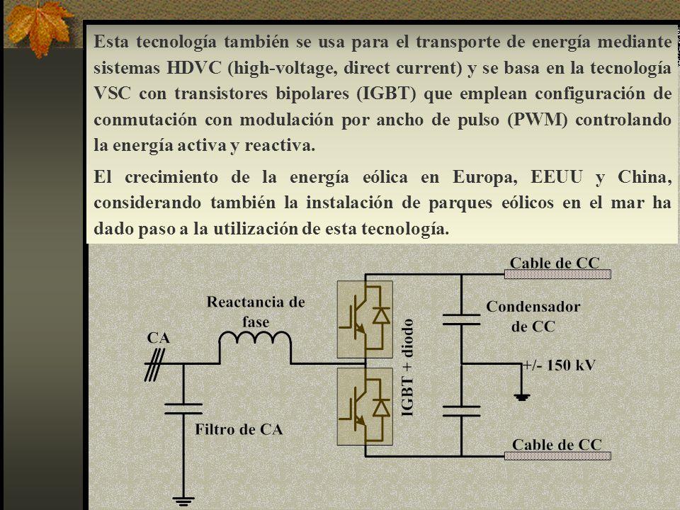 Esta tecnología también se usa para el transporte de energía mediante sistemas HDVC (high-voltage, direct current) y se basa en la tecnología VSC con transistores bipolares (IGBT) que emplean configuración de conmutación con modulación por ancho de pulso (PWM) controlando la energía activa y reactiva.