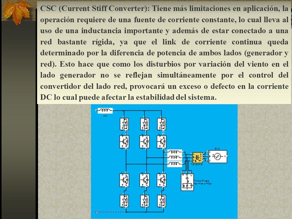 CSC (Current Stiff Converter): Tiene más limitaciones en aplicación, la operación requiere de una fuente de corriente constante, lo cual lleva al uso de una inductancia importante y además de estar conectado a una red bastante rígida, ya que el link de corriente continua queda determinado por la diferencia de potencia de ambos lados (generador y red).