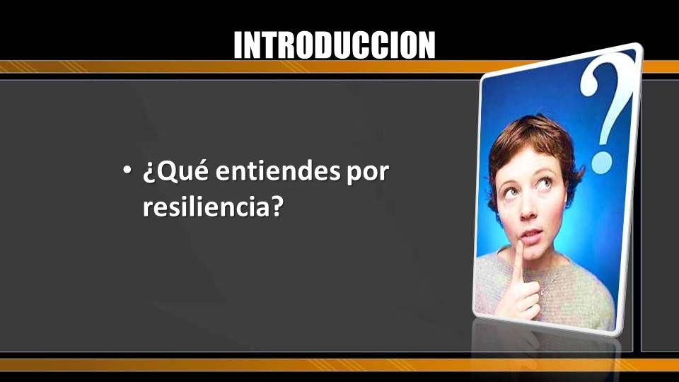 INTRODUCCION ¿Qué entiendes por resiliencia