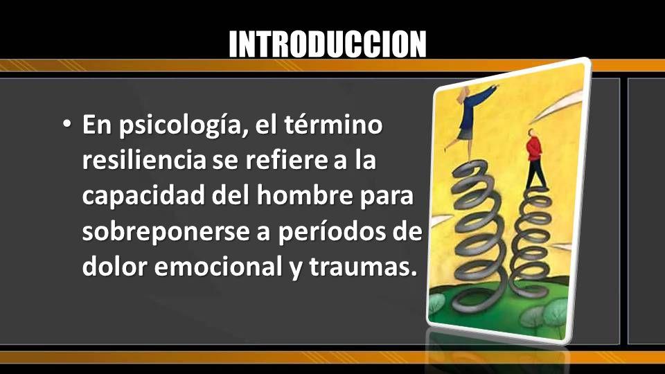 INTRODUCCION En psicología, el término resiliencia se refiere a la capacidad del hombre para sobreponerse a períodos de dolor emocional y traumas.
