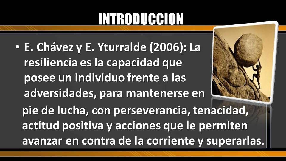 INTRODUCCION E. Chávez y E. Yturralde (2006): La resiliencia es la capacidad que posee un individuo frente a las adversidades, para mantenerse en.