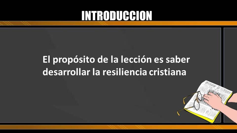 INTRODUCCION El propósito de la lección es saber desarrollar la resiliencia cristiana