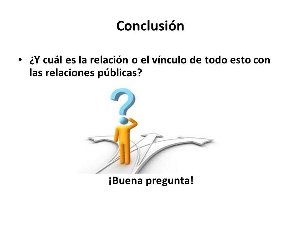 Conclusión¿Y cuál es la relación o el vínculo de todo esto con las relaciones públicas.