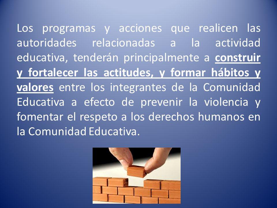 Los programas y acciones que realicen las autoridades relacionadas a la actividad educativa, tenderán principalmente a construir y fortalecer las actitudes, y formar hábitos y valores entre los integrantes de la Comunidad Educativa a efecto de prevenir la violencia y fomentar el respeto a los derechos humanos en la Comunidad Educativa.