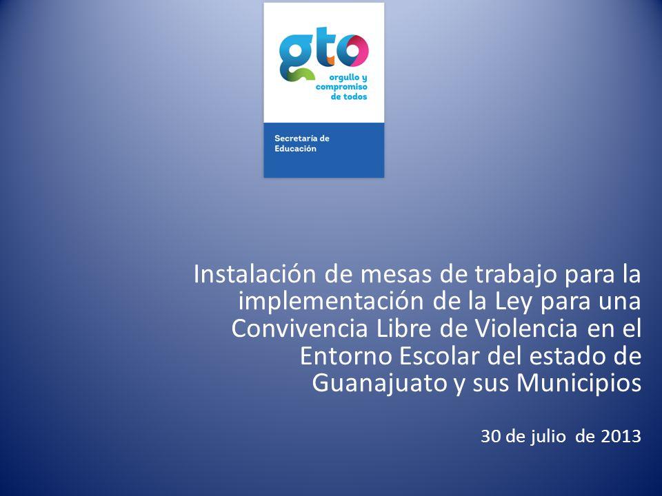 Instalación de mesas de trabajo para la implementación de la Ley para una Convivencia Libre de Violencia en el Entorno Escolar del estado de Guanajuato y sus Municipios