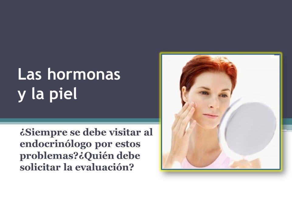 Las hormonas y la piel ¿Siempre se debe visitar al endocrinólogo por estos problemas ¿Quién debe solicitar la evaluación