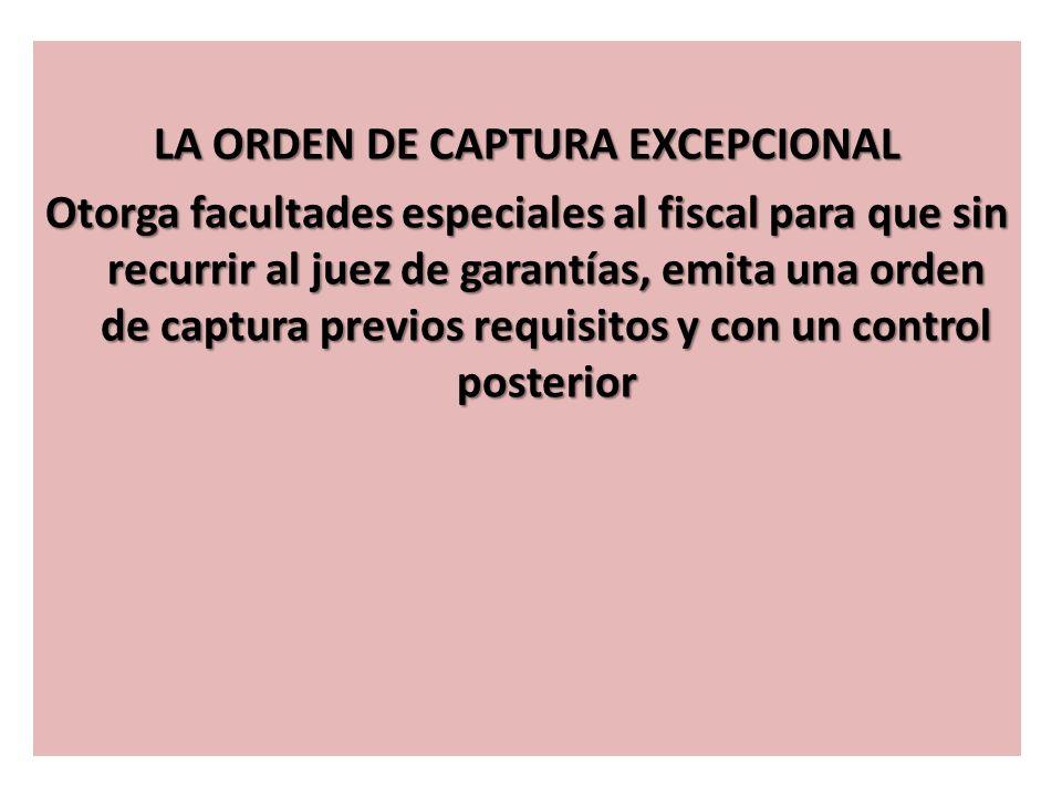 LA ORDEN DE CAPTURA EXCEPCIONAL Otorga facultades especiales al fiscal para que sin recurrir al juez de garantías, emita una orden de captura previos requisitos y con un control posterior