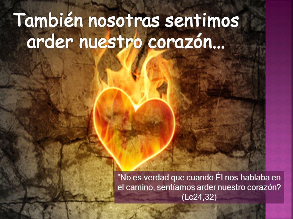 También nosotras sentimos arder nuestro corazón...