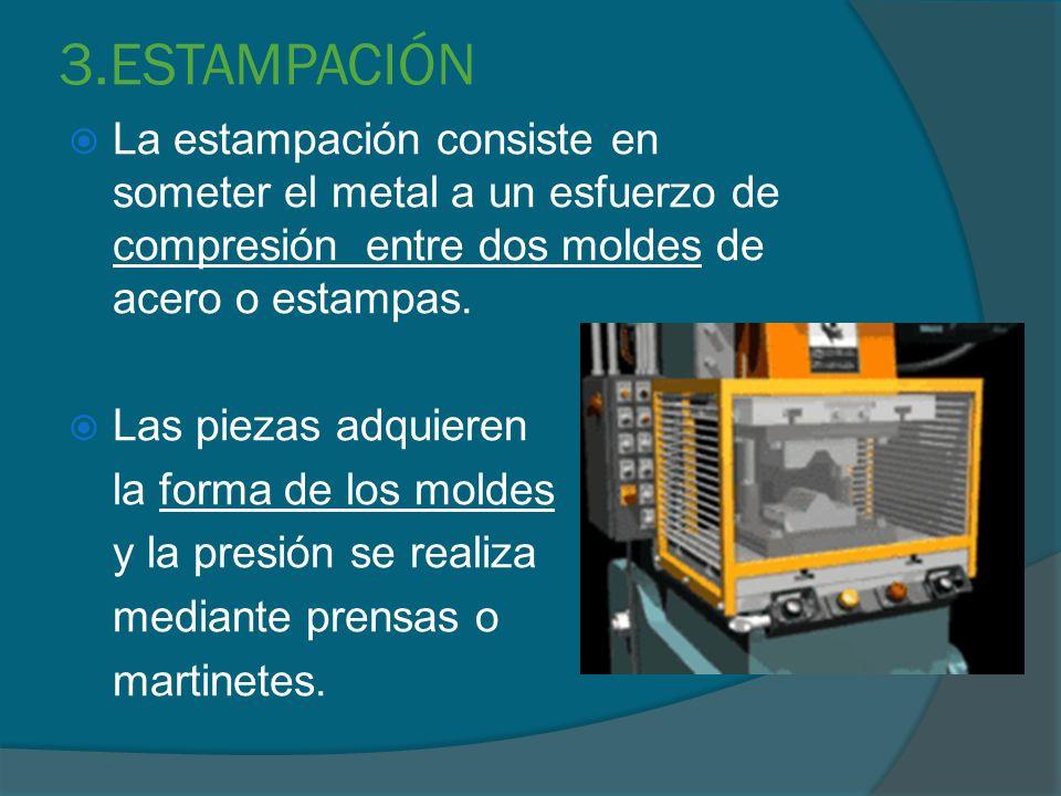 3.ESTAMPACIÓN La estampación consiste en someter el metal a un esfuerzo de compresión entre dos moldes de acero o estampas.
