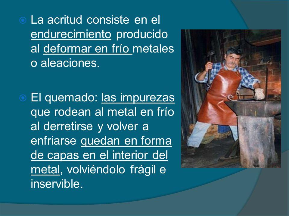 La acritud consiste en el endurecimiento producido al deformar en frío metales o aleaciones.