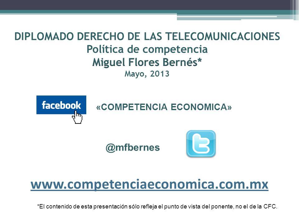 DIPLOMADO DERECHO DE LAS TELECOMUNICACIONES Política de competencia Miguel Flores Bernés* Mayo, 2013