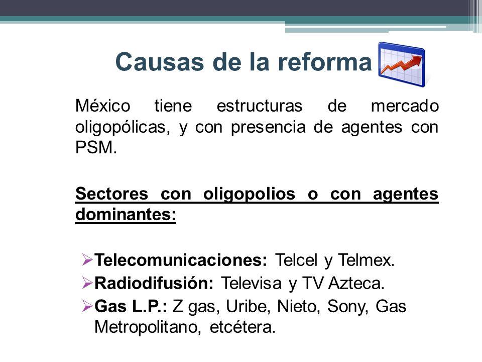 Causas de la reformaMéxico tiene estructuras de mercado oligopólicas, y con presencia de agentes con PSM.