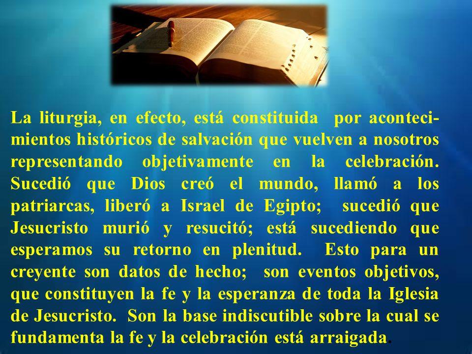 La liturgia, en efecto, está constituida por aconteci-mientos históricos de salvación que vuelven a nosotros representando objetivamente en la celebración.